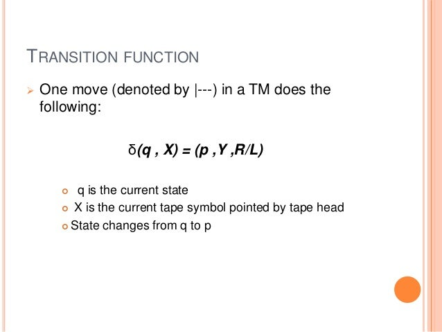 TRANSITION FUNCTION  One move (denoted by |---) in a TM does the following: δ(q , X) = (p ,Y ,R/L)  q is the current sta...