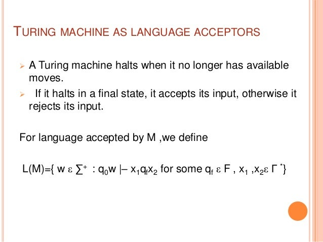 TURING MACHINE AS LANGUAGE ACCEPTORS  A Turing machine halts when it no longer has available moves.  If it halts in a fi...