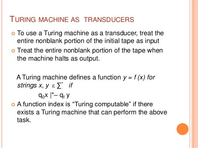 TURING MACHINE AS TRANSDUCERS  To use a Turing machine as a transducer, treat the entire nonblank portion of the initial ...