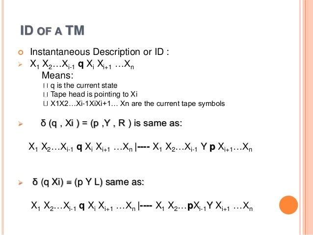 ID OF A TM  Instantaneous Description or ID :  X1 X2…Xi-1 q Xi Xi+1 …Xn Means: q is the current state Tape head is point...