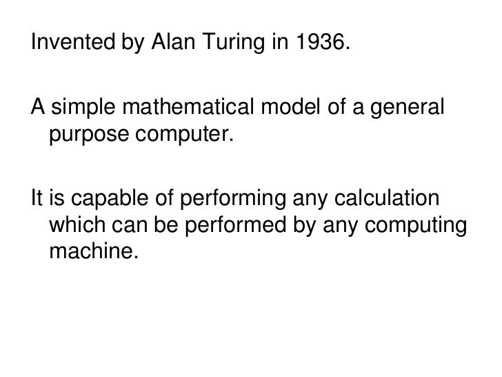 Invented by Alan Turing in 1936.A simple mathematical model of a general  purpose computer.It is capable of performing any...