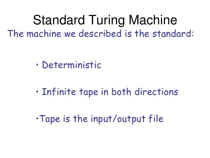 Standard Turing MachineThe machine we described is the standard:      • Deterministic      • Infinite tape in both directi...