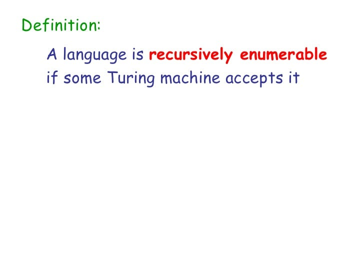 Definition:   A language is recursively enumerable   if some Turing machine accepts it