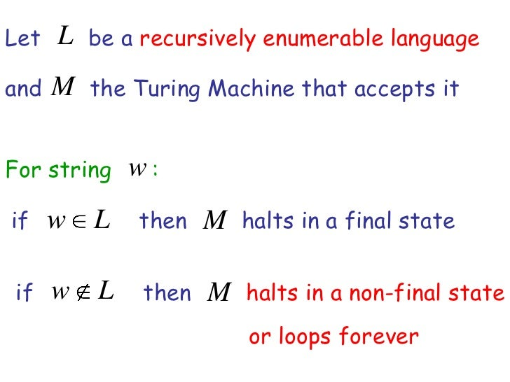 Let   L be a recursively enumerable languageand   M the Turing Machine that accepts itFor string    w:if    w L     then  ...