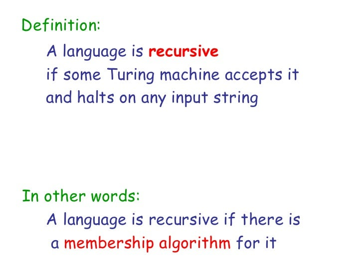 Definition:   A language is recursive   if some Turing machine accepts it   and halts on any input stringIn other words:  ...