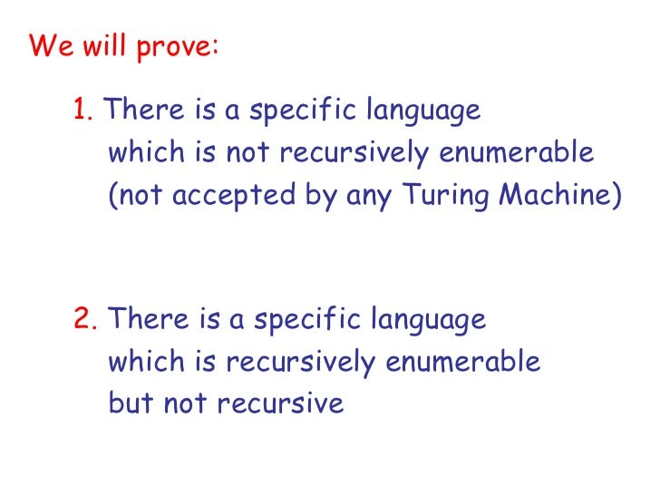 We will prove:   1. There is a specific language      which is not recursively enumerable      (not accepted by any Turing...
