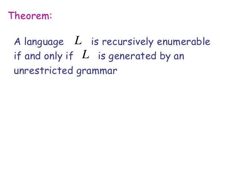 Theorem: A language L is recursively enumerable if and only if L is generated by an unrestricted grammar