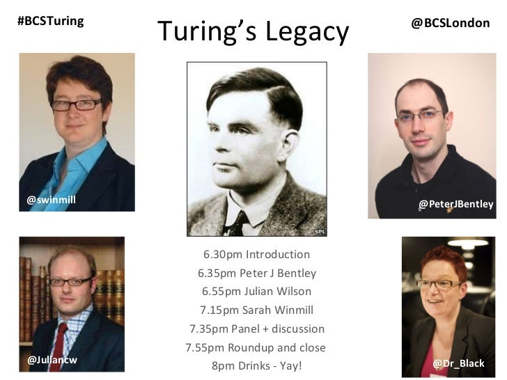 Turing's Legacy 6.30pm Introduction 6.35pm Peter J Bentley 6.55pm Julian Wilson 7.15pm Sarah Winmill 7.35pm Panel + discus...