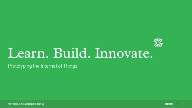 PROTOTYPING THE INTERNET OF THINGS 1 Learn. Build. Innovate. Prototyping the Internet of Things
