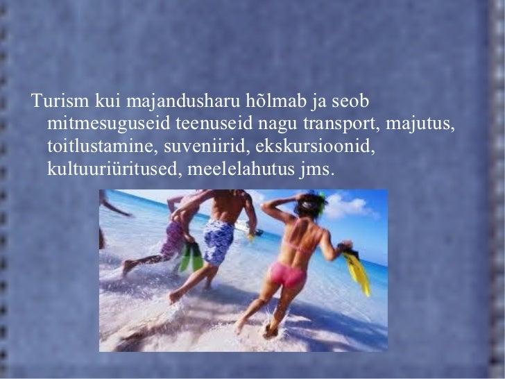 Turism kui majandusharu hõlmab ja seob mitmesuguseid teenuseid nagu transport, majutus, toitlustamine, suveniirid, ekskurs...