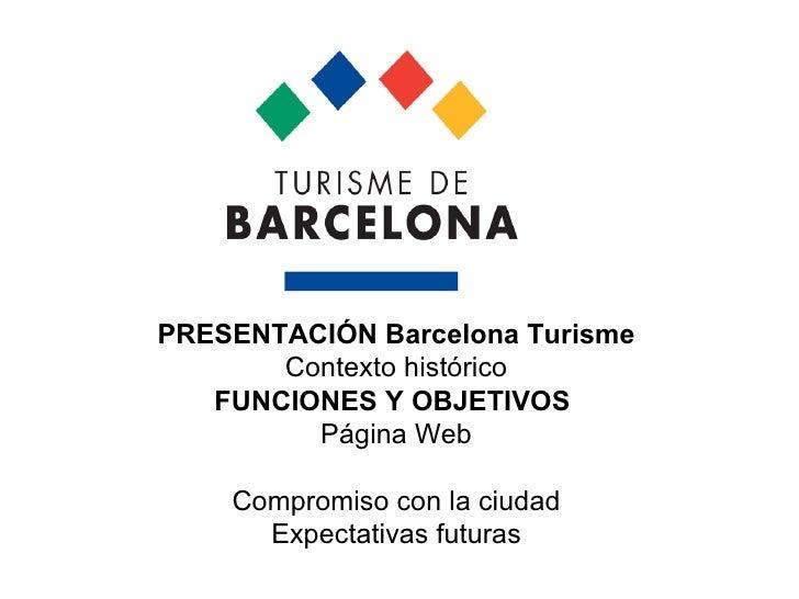 PRESENTACIÓN Barcelona Turisme  Contexto histórico FUNCIONES Y OBJETIVOS   Página Web Compromiso con la ciudad Expectativa...
