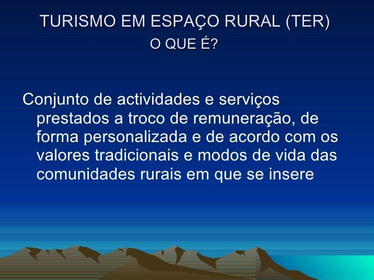 TURISMO EM ESPAÇO RURAL (TER)  O QUE É?   <ul><li>Conjunto de actividades e serviços prestados a troco de remuneração, de ...