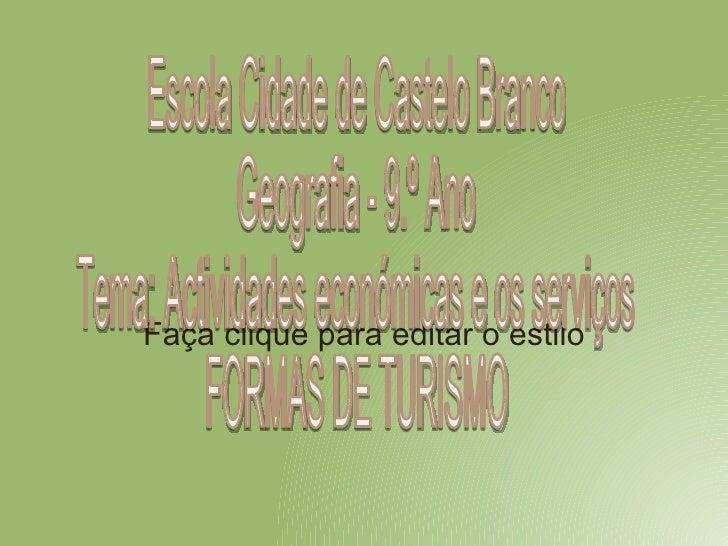 Escola Cidade de Castelo Branco Geografia - 9.º Ano Tema: Actividades económicas e os serviços  FORMAS DE TURISMO
