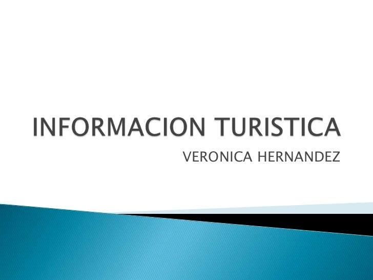 INFORMACION TURISTICA<br />VERONICA HERNANDEZ<br />