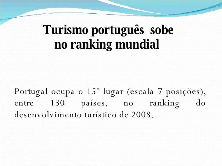 Portugal ocupa o 15º lugar (escala 7 posições), entre 130 países, no ranking do desenvolvimento turístico de 2008. Turismo...