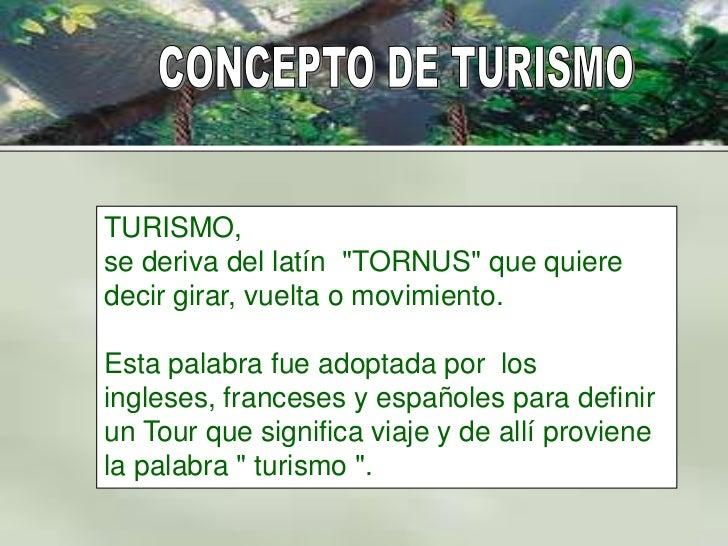 """TURISMO,se deriva del latín """"TORNUS"""" que quieredecir girar, vuelta o movimiento.Esta palabra fue adoptada por losingleses,..."""