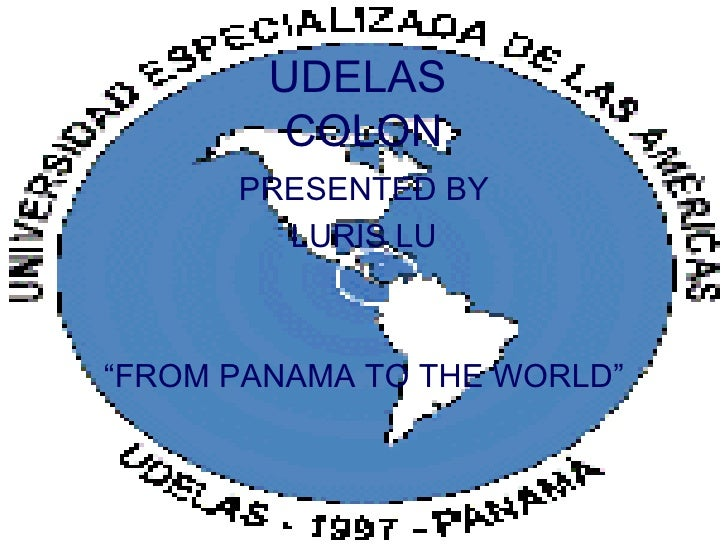 "UDELAS  COLON <ul><li>PRESENTED BY </li></ul><ul><li>LURIS LU </li></ul><ul><li>"" FROM PANAMA TO THE WORLD"" </li></ul>"