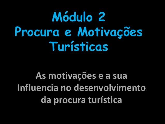 As motivações e a suaInfluencia no desenvolvimentoda procura turísticaMódulo 2Procura e MotivaçõesTurísticas