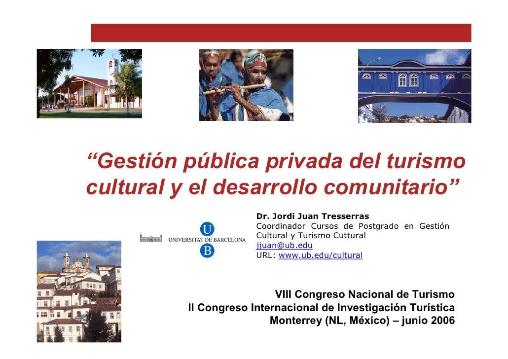 """""""Gestión pública privada del turismo cultural y el desarrollo comunitario""""                       Dr. Jordi Juan Tresserras..."""