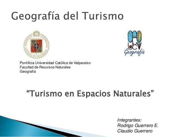 "Integrantes: Rodrigo Guerrero E. Claudio Guerrero ""Turismo en Espacios Naturales"" Pontificia Universidad Católica de Valpa..."