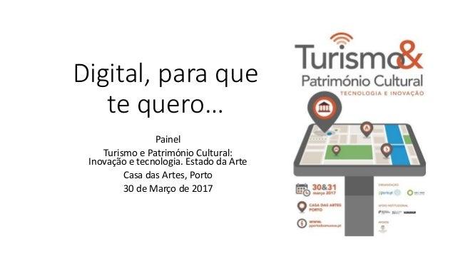 Digital, para que te quero… Painel Turismo e Património Cultural: Inovação e tecnologia. Estado da Arte Casa das Artes, Po...
