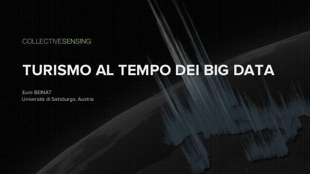 TURISMO AL TEMPO DEI BIG DATA COLLECTIVESENSING Euro BEINAT Università di Salisburgo, Austria