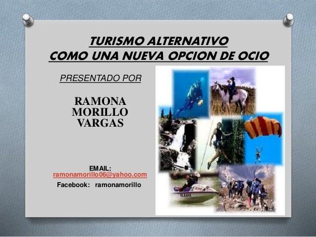 TURISMO ALTERNATIVO  COMO UNA NUEVA OPCION DE OCIO  PRESENTADO POR  RAMONA  MORILLO  VARGAS  EMAIL:  ramonamorillo06@yahoo...
