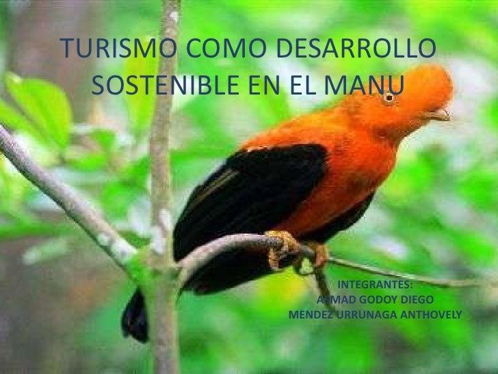 TURISMO COMO DESARROLLO SOSTENIBLE EN EL MANU<br />INTEGRANTES:<br />ASMAD GODOY DIEGO<br />MENDEZ URRUNAGA ANTHOVELY<br />
