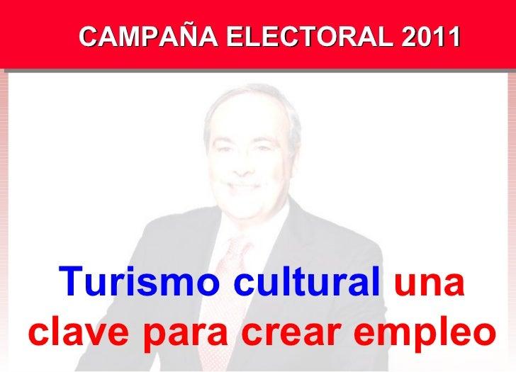 CAMPAÑA ELECTORAL 2011 Turismo cultural  una clave para crear empleo