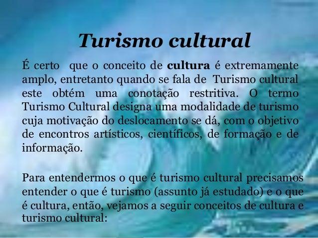 Turismo culturalÉ certo que o conceito de cultura é extremamenteamplo, entretanto quando se fala de Turismo culturaleste o...