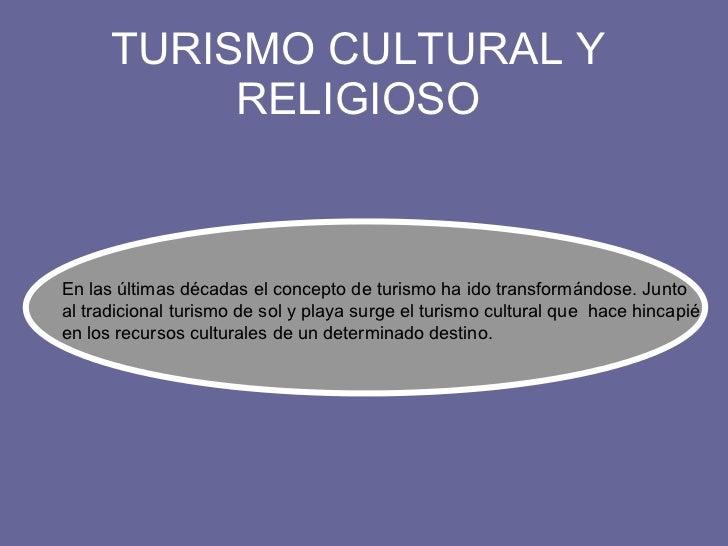 TURISMO CULTURAL Y RELIGIOSO En las últimas décadas el concepto de turismo ha ido transformándose. Junto al tradicional tu...