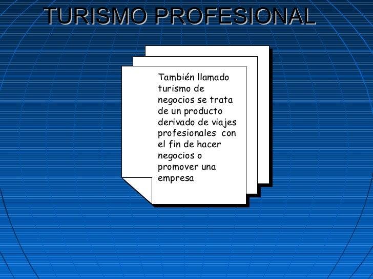 TURISMO PROFESIONAL También llamado turismo de negocios se trata de un producto derivado de viajes profesionales  con el f...