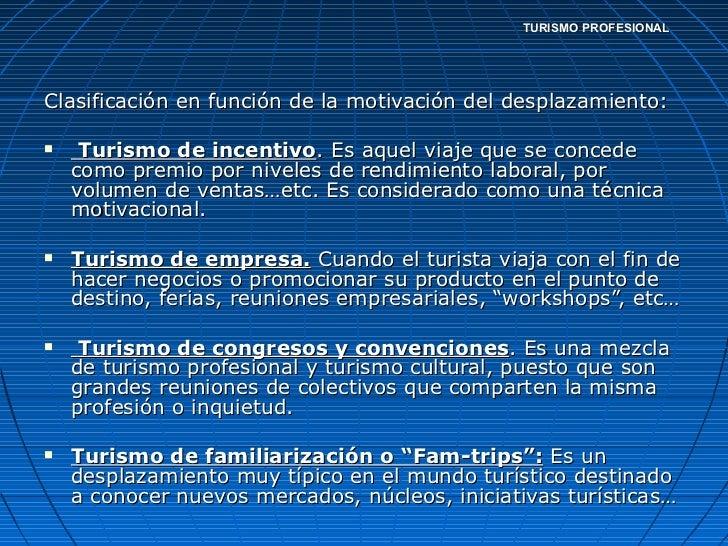 TURISMO PROFESIONAL <ul><li>Clasificación en función de la motivación del desplazamiento: </li></ul><ul><li>Turismo de inc...