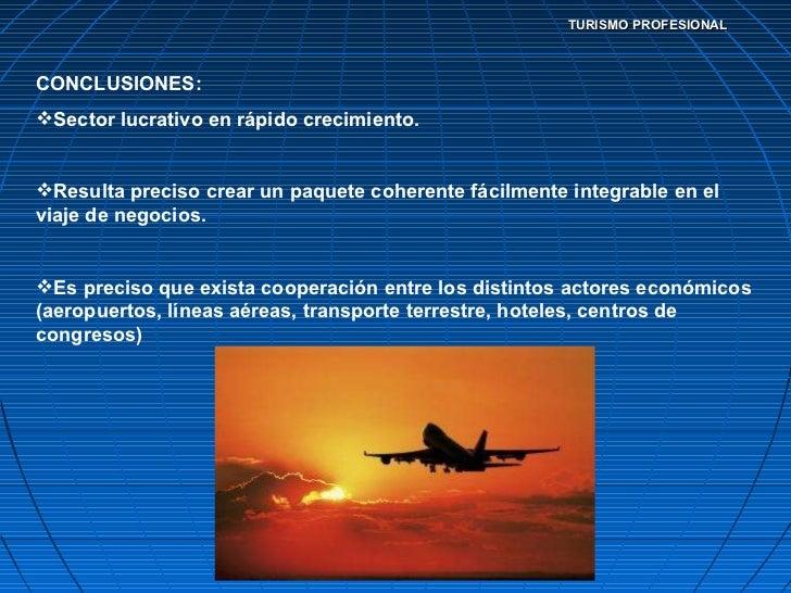 TURISMO PROFESIONAL <ul><li>CONCLUSIONES: </li></ul><ul><li>Sector lucrativo en rápido crecimiento. </li></ul><ul><li>Resu...