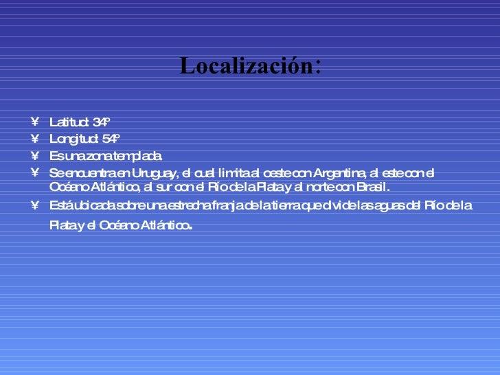 Localización: <ul><li>Latitud: 34º </li></ul><ul><li>Longitud: 54º </li></ul><ul><li>Es una zona templada. </li></ul><ul><...