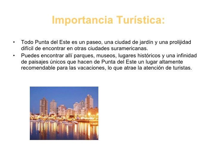 Importancia Turística: <ul><li>Todo Punta del Este es un paseo, una ciudad de jardín y una prolijidad difícil de encontrar...