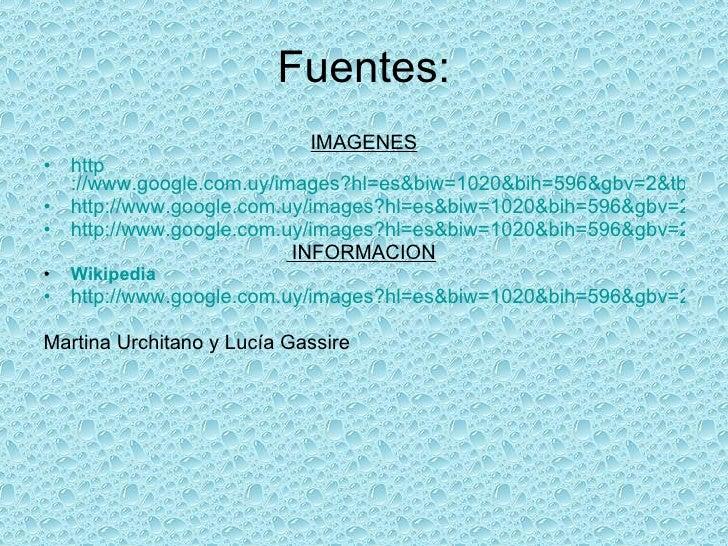 Fuentes: <ul><li>IMAGENES </li></ul><ul><li>http ://www.google.com.uy/images?hl=es&biw=1020&bih=596&gbv=2&tbs=isch:1&aq=f&...