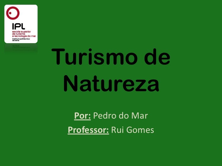 Turismo de Natureza  Por: Pedro do Mar Professor: Rui Gomes