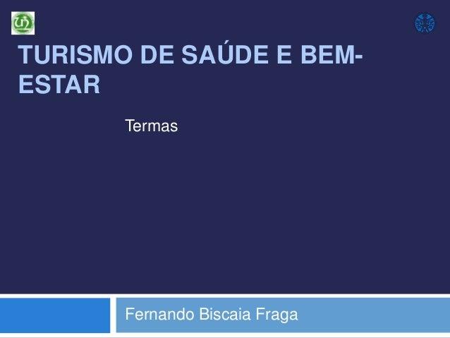 TURISMO DE SAÚDE E BEMESTAR Termas  Fernando Biscaia Fraga