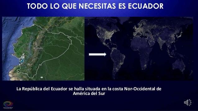 TODO LO QUE NECESITAS ES ECUADOR La República del Ecuador se halla situada en la costa Nor-Occidental de América del Sur