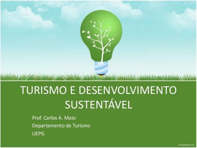 TURISMO E DESENVOLVIMENTO  SUSTENTÁVEL  Prof. Carlos A. Maio  Departamento de Turismo  UEPG