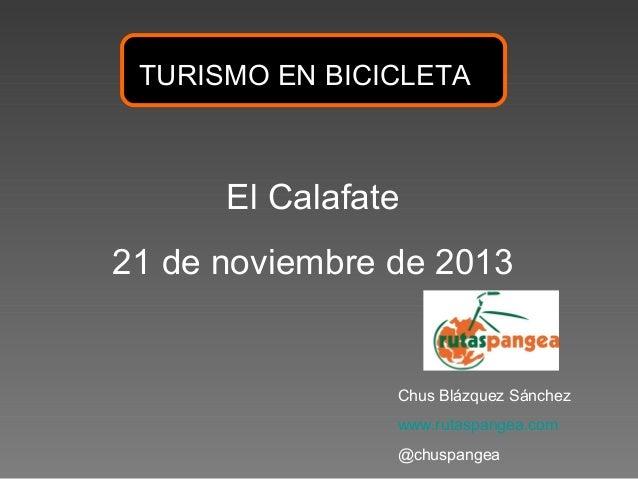 TURISMO EN BICICLETA  El Calafate 21 de noviembre de 2013  Chus Blázquez Sánchez www.rutaspangea.com @chuspangea