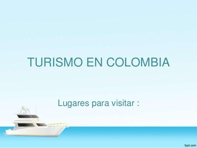 TURISMO EN COLOMBIA  Lugares para visitar :