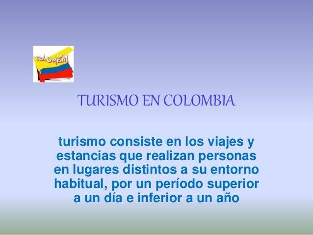 TURISMO EN COLOMBIA turismo consiste en los viajes y estancias que realizan personas en lugares distintos a su entorno hab...