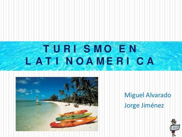 T U R I S MO E NL A T I N O A ME R I C A                  Miguel Alvarado                  Jorge Jiménez