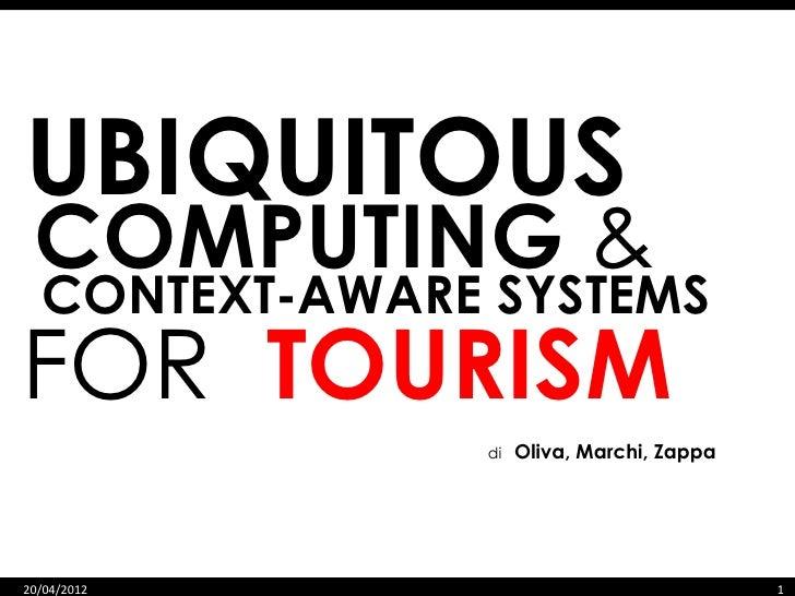 UBIQUITOUS COMPUTING &  CONTEXT-AWARE SYSTEMSFOR TOURISM                di   Oliva, Marchi, Zappa20/04/2012               ...