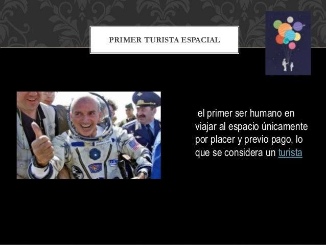 PRIMER TURISTA ESPACIAL el primer ser humano en viajar al espacio �nicamente por placer y previo pago, lo que se considera...