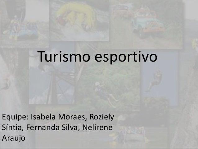 Turismo esportivo Equipe: Isabela Moraes, Roziely Síntia, Fernanda Silva, Nelirene Araujo