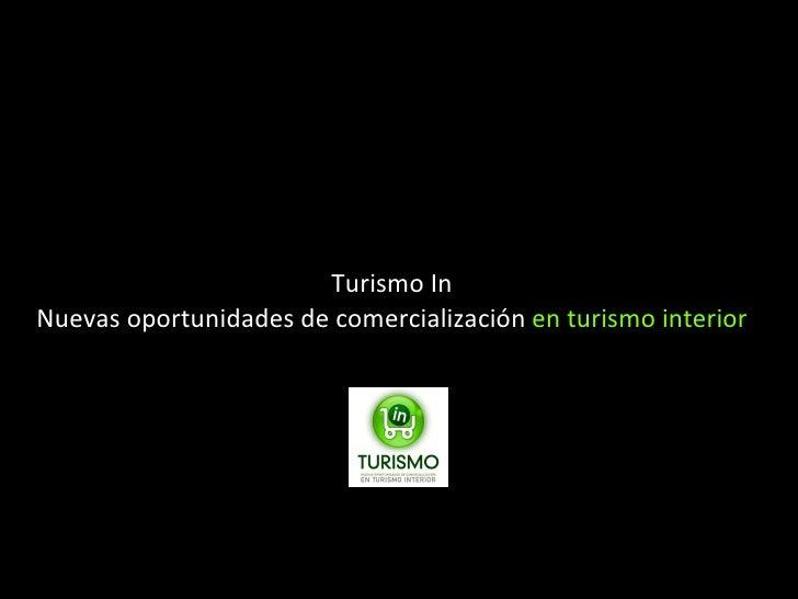 <ul><li>Turismo In </li></ul><ul><li>Nuevas oportunidades de comercialización  en turismo interior </li></ul>