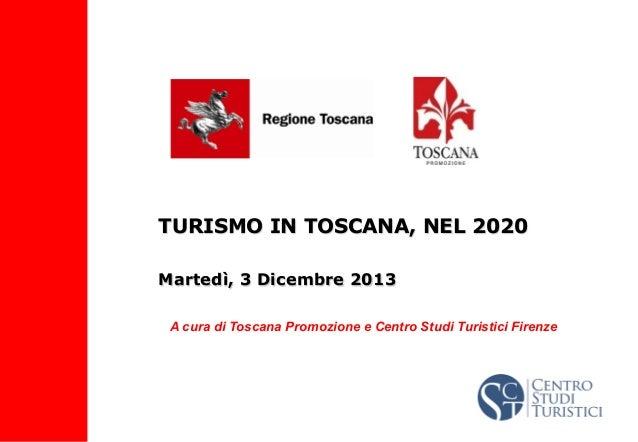 TURISMO IN TOSCANA, NEL 2020 Martedì, 3 Dicembre 2013 A cura di Toscana Promozione e Centro Studi Turistici Firenze